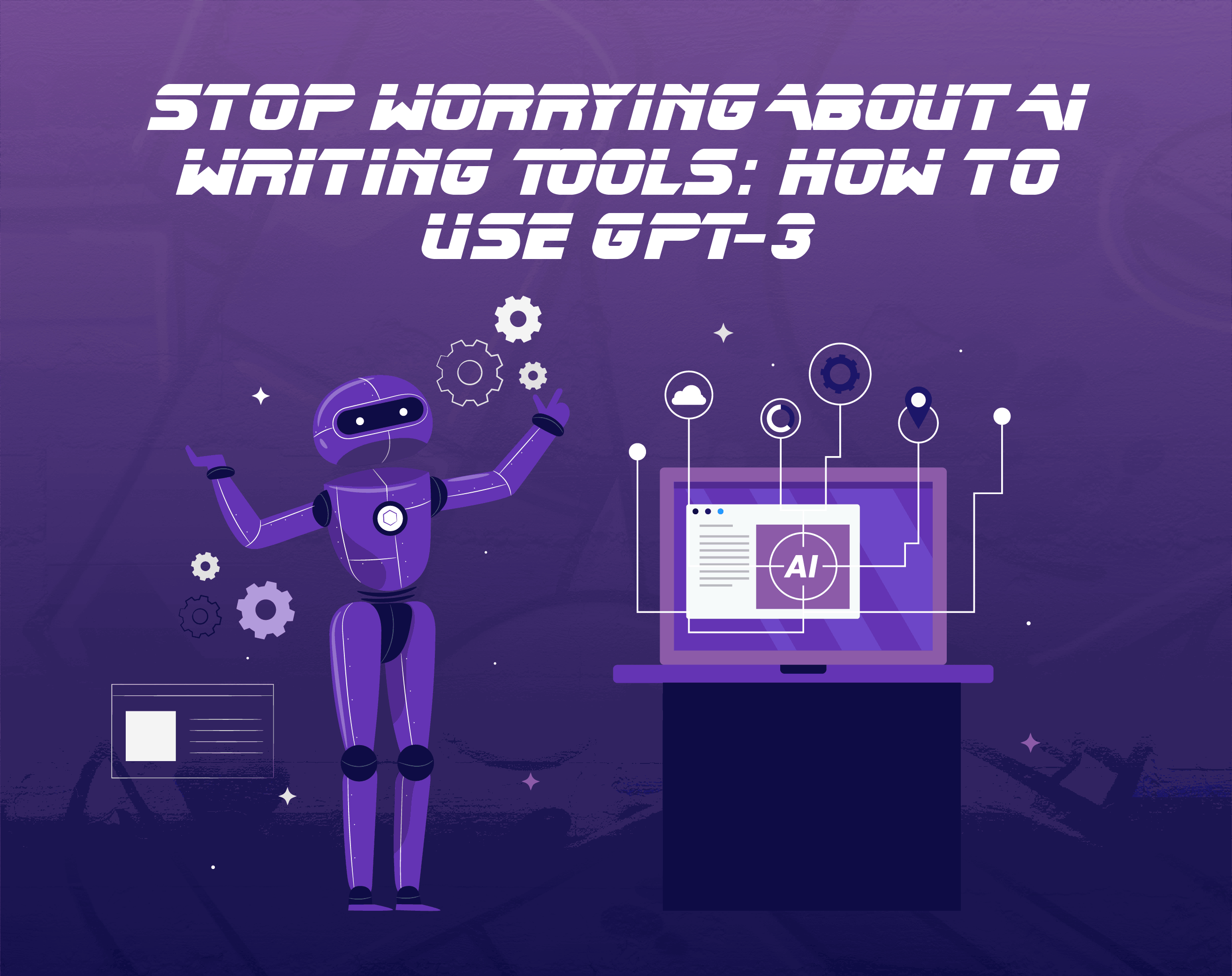 Stop Worrying About AI Writing Tools: How to Use GPT-3