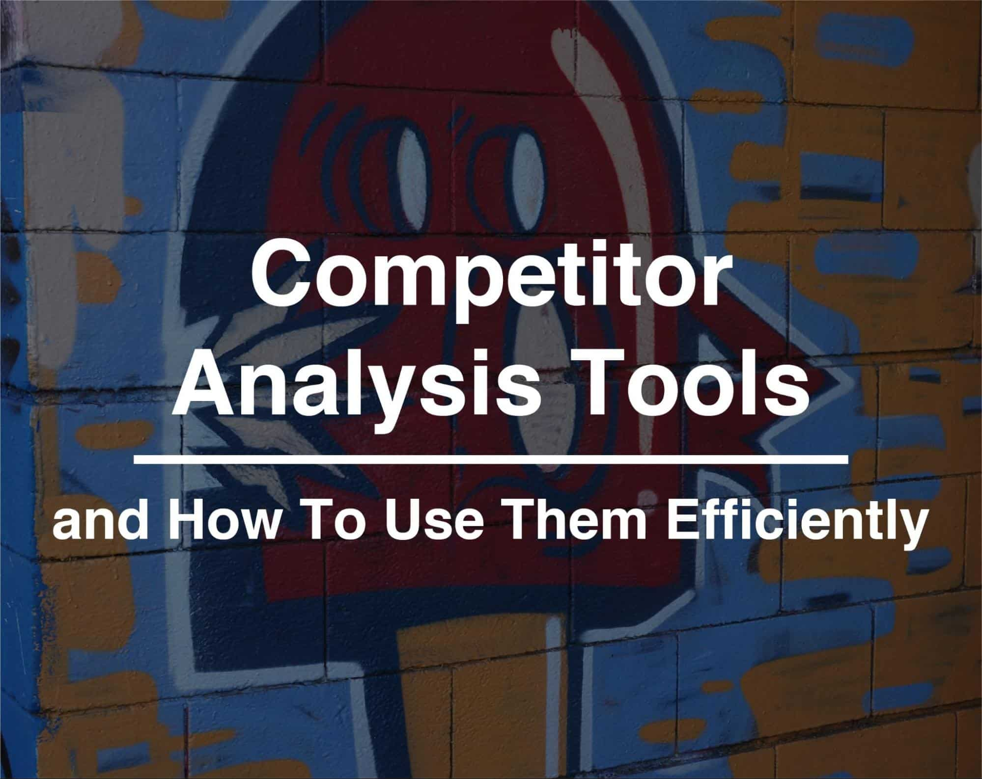 How To Use Competitor Analysis Tools Efficiently
